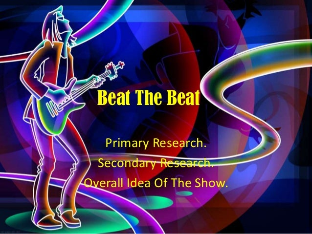 Beat The Beat Primary Research. Secondary Research. Overall Idea Of The Show.
