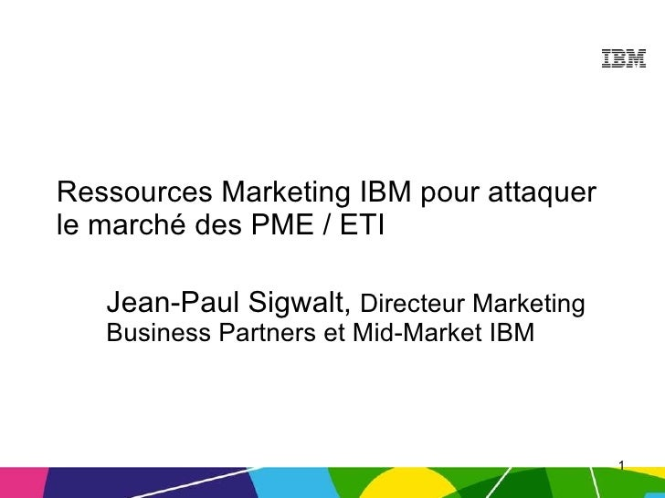 Ressources Marketing IBM pour attaquer le marché des PME / ETI Jean-Paul Sigwalt,  Directeur Marketing Business Partners e...