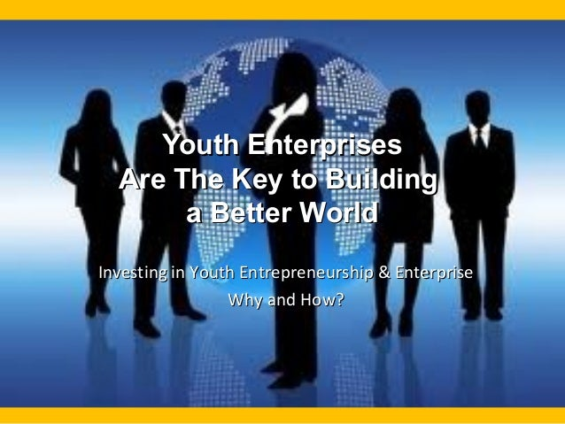 Youth EnterprisesYouth Enterprises Are The Key to BuildingAre The Key to Building a Better Worlda Better World Investing i...