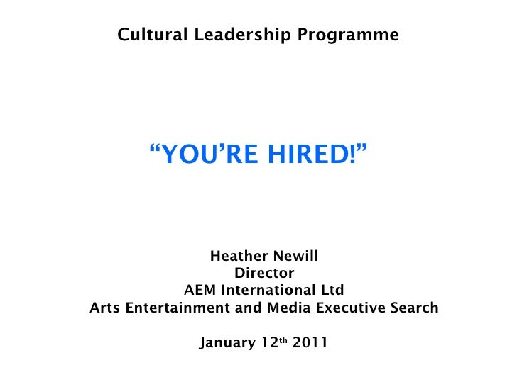 """Cultural Leadership Programme """"YOU'RE HIRED!"""" Heather Newill Director AEM International Ltd Arts Entertainment and Media E..."""