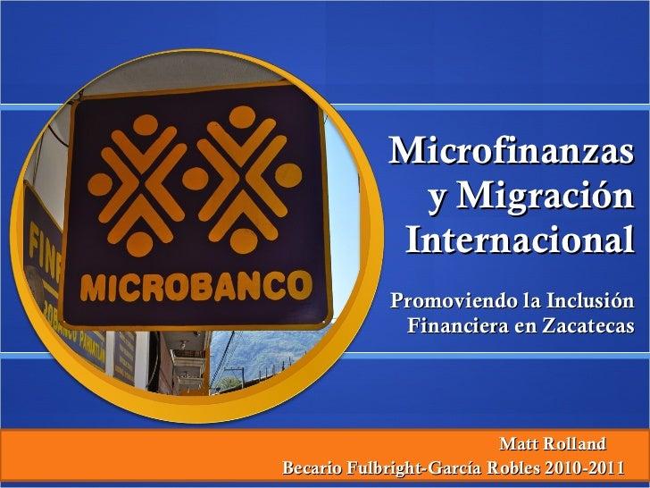 Microfinanzas y Migración Internacional Promoviendo la Inclusión Financiera en Zacatecas Matt Rolland  Becario Fulbright-G...