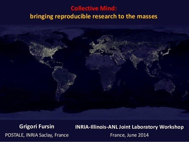 Collective Mind: bringing reproducible research to the masses Grigori Fursin POSTALE, INRIA Saclay, France INRIA-Illinois-...