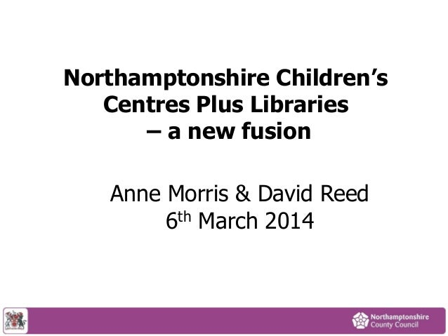 Northamptonshire Children's Centres Plus Libraries – a new fusion Anne Morris & David Reed 6th March 2014