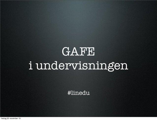 GAFE i undervisningen #linedu  fredag 22 november 13