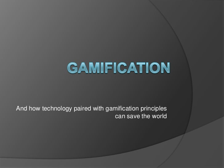 Gamification<br />And how technology paired with gamification principles can save the world<br />