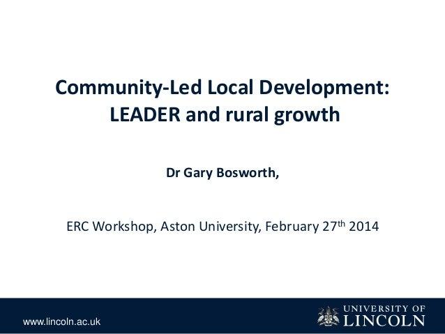 www.lincoln.ac.uk Community-Led Local Development: LEADER and rural growth Dr Gary Bosworth, ERC Workshop, Aston Universit...