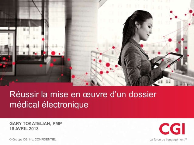 © Groupe CGI inc. CONFIDENTIELRéussir la mise en œuvre d'un dossiermédical électroniqueGARY TOKATELIAN, PMP18 AVRIL 2013