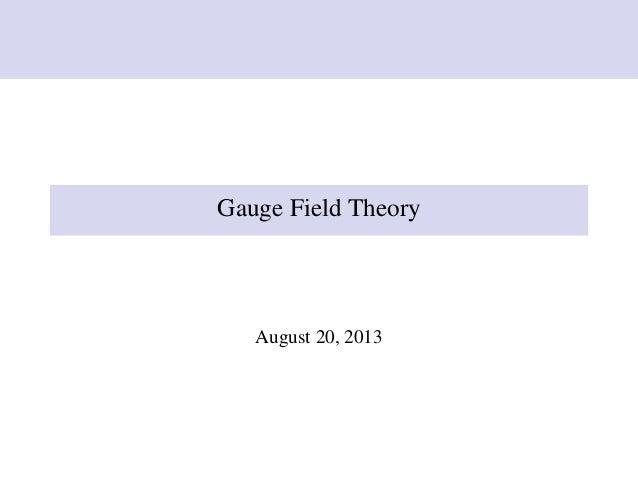 Gauge Field Theory August 20, 2013