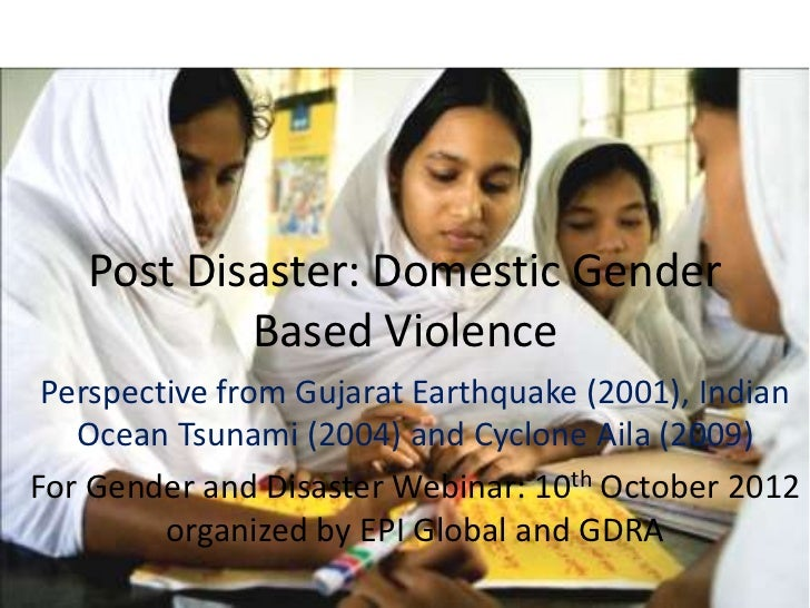 Post Disaster: Domestic Gender           Based Violence Perspective from Gujarat Earthquake (2001), Indian   Ocean Tsunami...