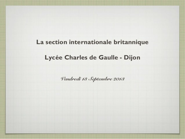 La section internationale britannique Lycée Charles de Gaulle - Dijon Vendredi 13 Septembre 2013
