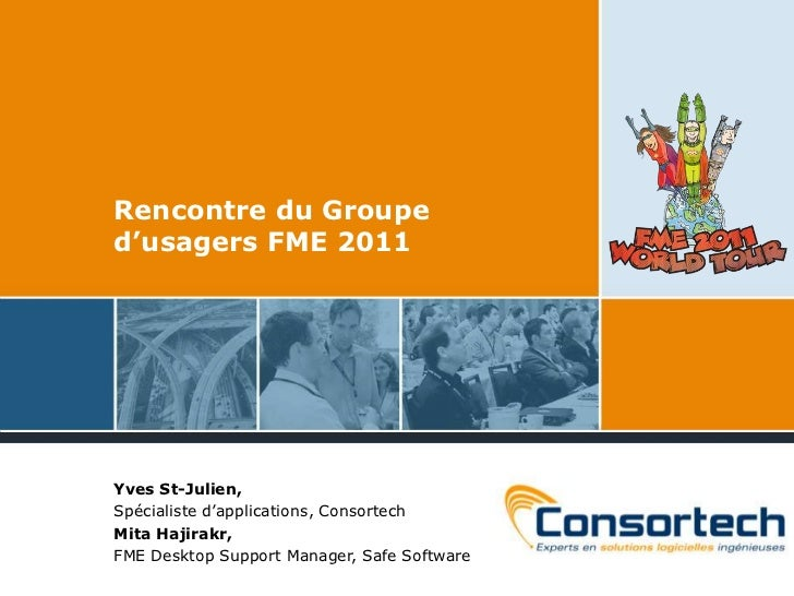 Rencontre du Grouped'usagers FME 2011<br />Yves St-Julien, <br />Spécialisted'applications, Consortech<br />MitaHajirakr, ...