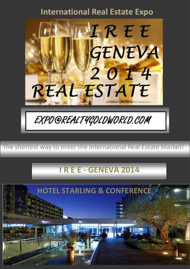 The shortest way to enter the international Real Estate Market! I R E E - GENEVA 2014 HOTEL STARLING & CONFERENCE