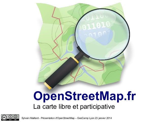 La carte libre et participative OpenStreetMap.fr Sylvain Maillard - Présentation d'OpenStreetMap – GeoCamp Lyon 23 janvier...
