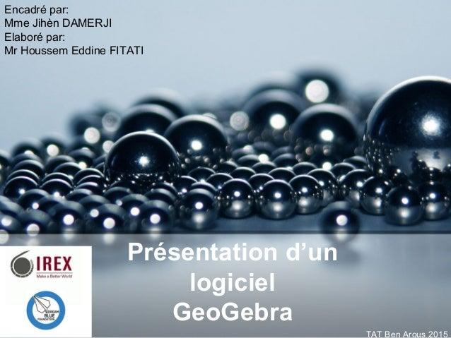 Présentation d'un logiciel GeoGebra Encadré par: Mme Jihèn DAMERJI Elaboré par: Mr Houssem Eddine FITATI TAT Ben Arous 2015