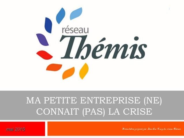 MA PETITE ENTREPRISE (NE) CONNAIT (PAS) LA CRISE Présentation proposée par Jean-Luc Cuny, du réseau Thémis 1 mai 2015mai 2...