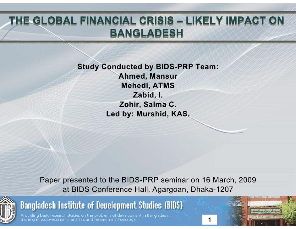 THE GLOBAL FINANCIAL CRISIS – LIKELY IMPACT ON                 BANGLADESH                 Study Conducted by BIDS-PRP Team...