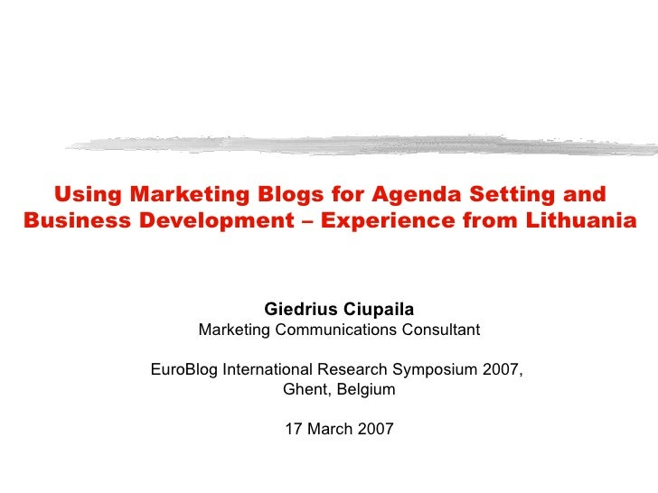 Using Marketing Blogs for Agenda Setting and Business Development – Experience from Lithuania Giedrius C iupaila Marketing...
