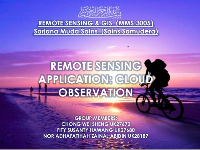 REMOTE SENSING & GIS (MMS 3005) Sarjana Muda SaIns (Sains Samudera) REMOTE SENSING APPLICATION: CLOUD OBSERVATION GROUP ME...