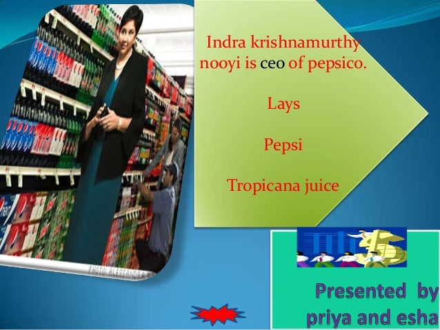 Indra krishnamurthy nooyi is ceo of pepsico. Lays Pepsi Tropicana juice