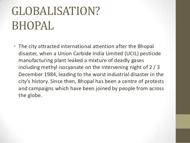 GLOBALISATION? BHOPAL • The city attracted international attention after the Bhopal disaster, when a Union Carbide India L...