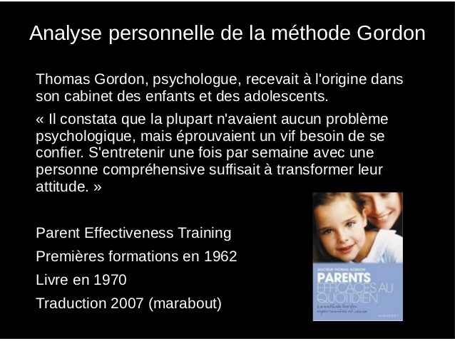 Analyse personnelle de la méthode Gordon●   Thomas Gordon, psychologue, recevait à lorigine dans    son cabinet des enfant...