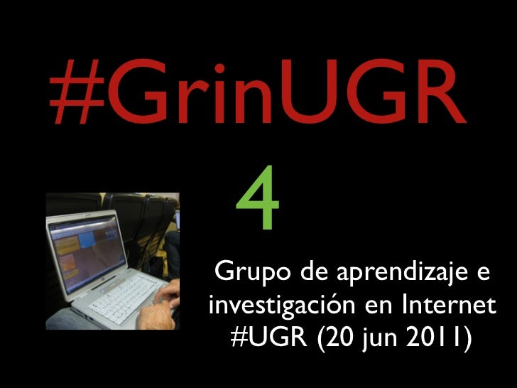 #GrinUGR    4    Grupo de aprendizaje e   investigación en Internet     #UGR (20 jun 2011)