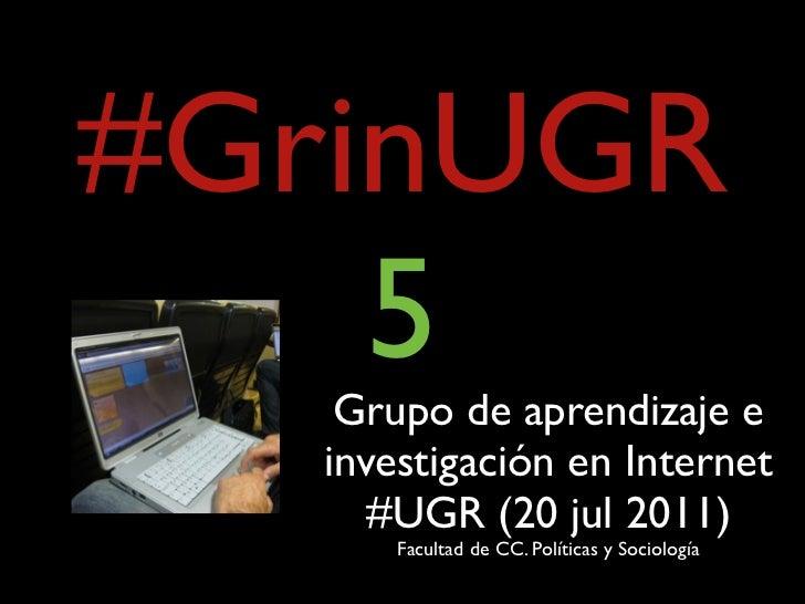 #GrinUGR    5    Grupo de aprendizaje e   investigación en Internet      #UGR (20 jul 2011)       Facultad de CC. Política...