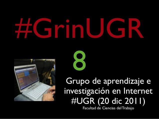 #GrinUGR 8Grupo de aprendizaje e investigación en Internet #UGR (20 dic 2011) Facultad de Ciencias del Trabajo