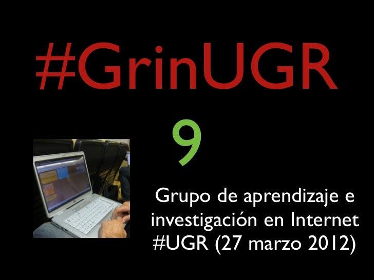 #GrinUGR    9    Grupo de aprendizaje e   investigación en Internet    #UGR (27 marzo 2012)