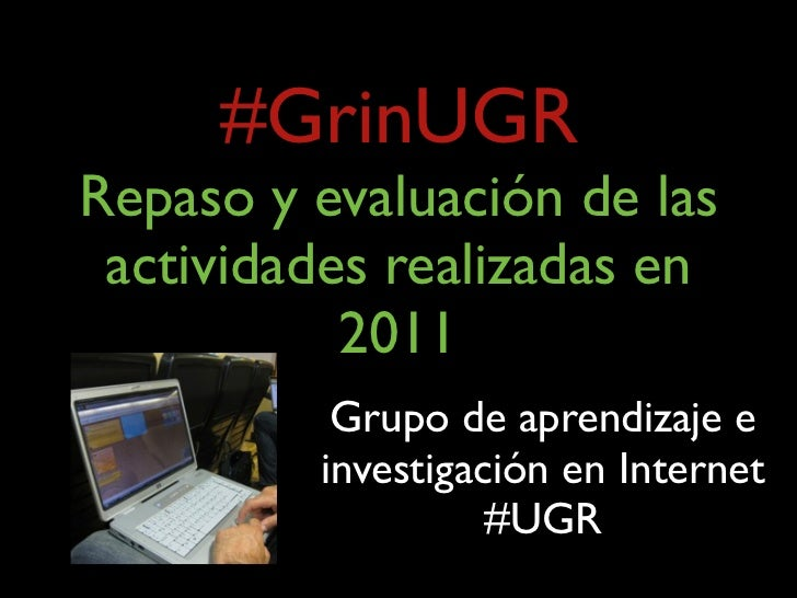 #GrinUGRRepaso y evaluación de las actividades realizadas en           2011          Grupo de aprendizaje e         invest...
