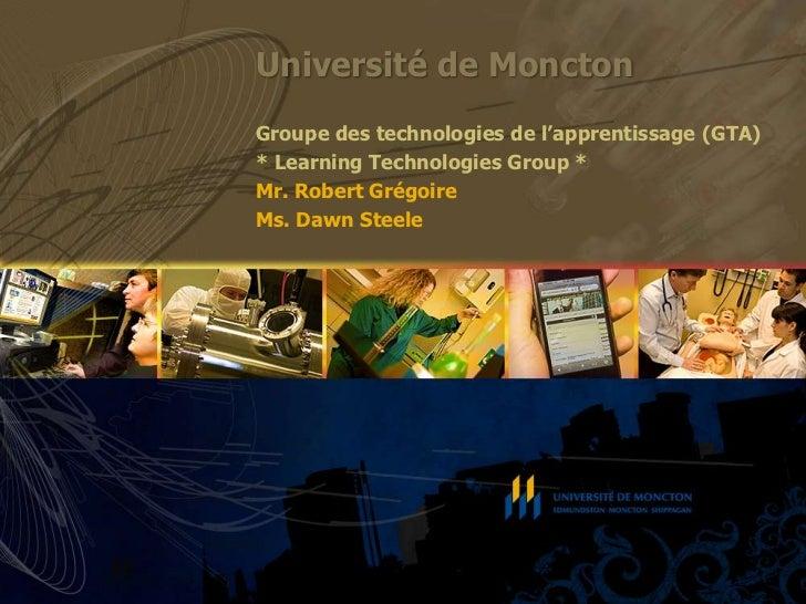 Université de Moncton<br />Groupe des technologies de l'apprentissage (GTA)<br />* Learning Technologies Group *<br />Mr. ...