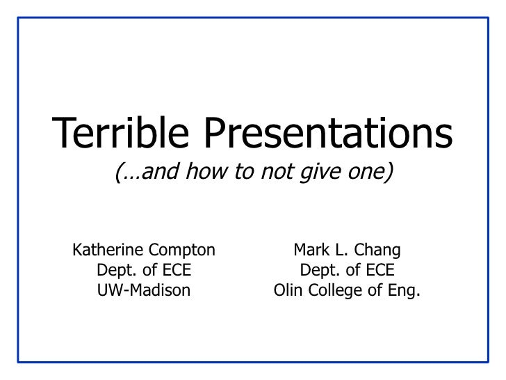 Terrible Presentations (…and how to not give one) Mark L. Chang Dept. of ECE Olin College of Eng. Katherine Compton Dept. ...
