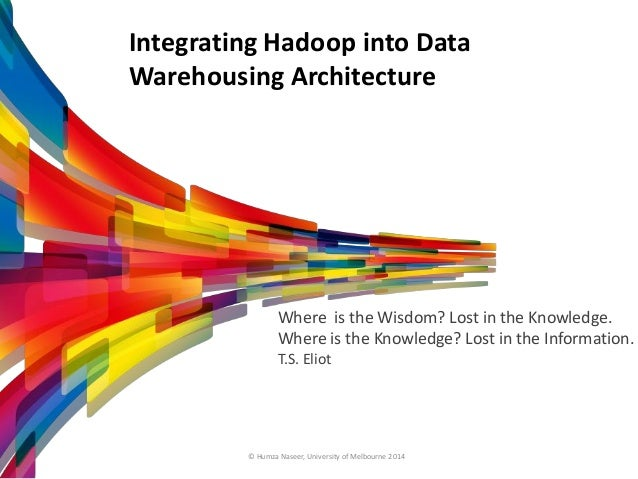 Integrating Hadoop into Data Warehousing Architecture Where is the Wisdom? Lost in the Knowledge. Where is the Knowledge? ...