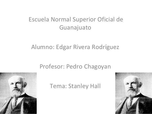 Escuela Normal Superior Oficial de Guanajuato Alumno: Edgar Rivera Rodríguez Profesor: Pedro Chagoyan Tema: Stanley Hall