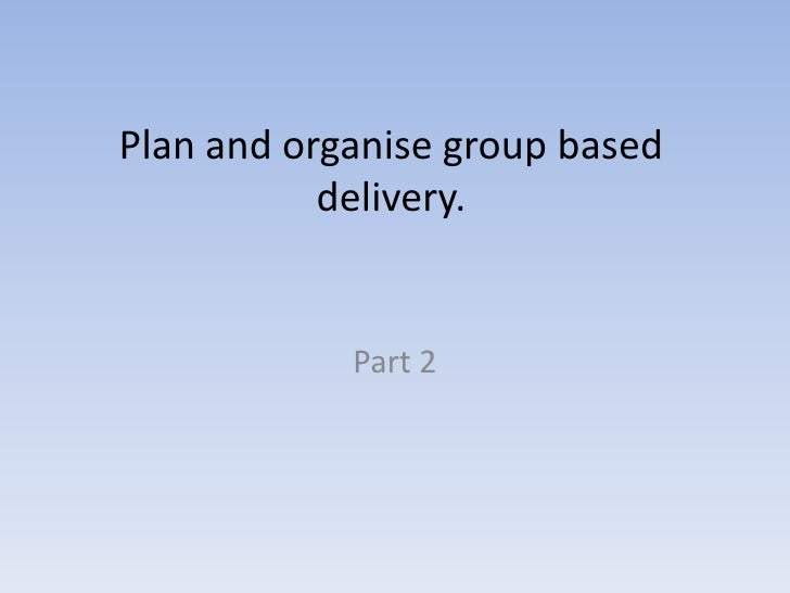 Plan and organise group based delivery.<br />Part 2<br />