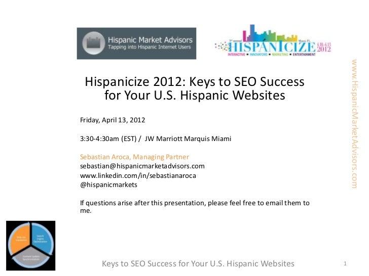 www.HispanicMarketAdvisors.com Hispanicize 2012: Keys to SEO Success    for Your U.S. Hispanic WebsitesFriday, April 13, 2...