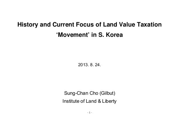 - 1 - History and Current Focus of Land Value Taxation 'Movement' in S. Korea 2013. 8. 24. Sung-Chan Cho (Gilbut) Institut...