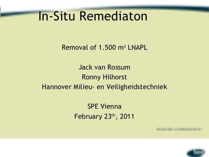 In-Situ Remediaton Removal of 1.500 m 3  LNAPL Jack van Rossum Ronny Hilhorst Hannover Milieu- en Veiligheidstechniek SPE ...