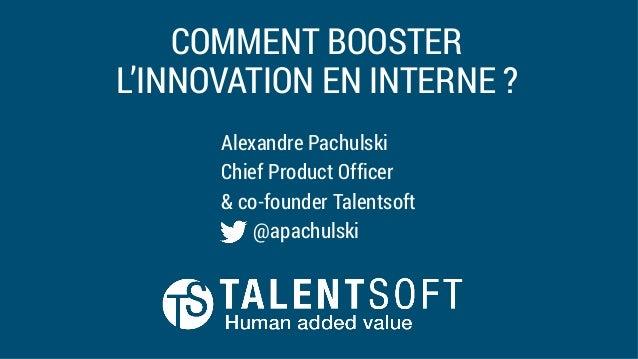 COMMENT BOOSTER L'INNOVATION EN INTERNE ? Alexandre Pachulski Chief Product Officer & co-founder Talentsoft @apachulski