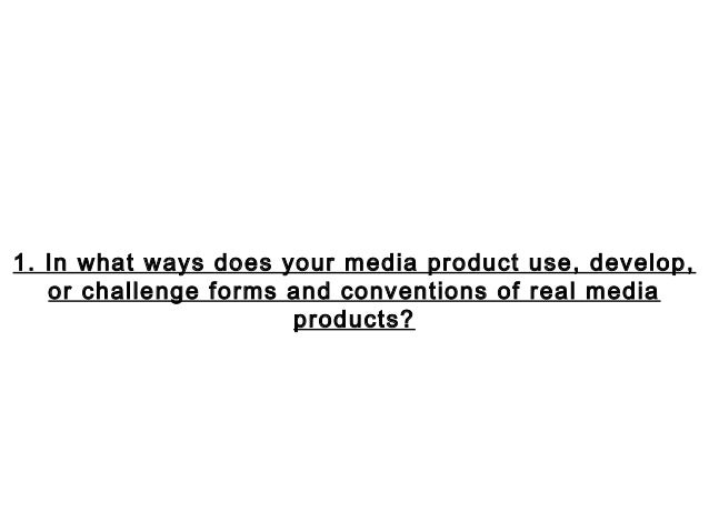 1. In what ways does your media product use, develop,   or challenge forms and conventions of real media                  ...