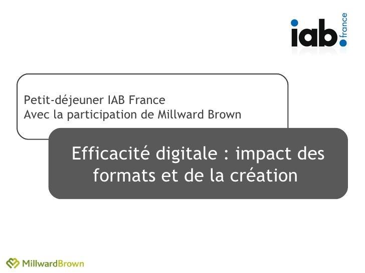 Petit-déjeuner IAB France Avec la participation de Millward Brown Efficacité digitale : impact des formats et de la créati...