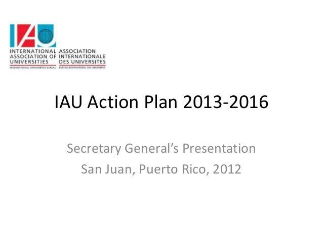 IAU Action Plan 2013-2016 Secretary General's Presentation   San Juan, Puerto Rico, 2012