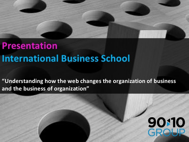 "Presentation<br />International Business School<br />""Understanding how the web changes the organization of business and t..."