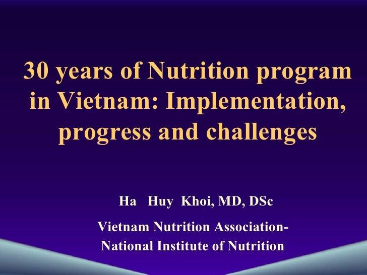 30 years of Nutrition program in Vietnam: Implementation, progress and challenges Ha  Huy  Khoi, MD, DSc Vietnam Nutrition...