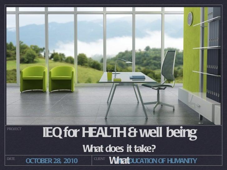 IEQ for HEALTH & well   being <ul><li>What does it take? </li></ul><ul><li>What </li></ul>PROJECT DATE CLIENT OCTOBER 28, ...