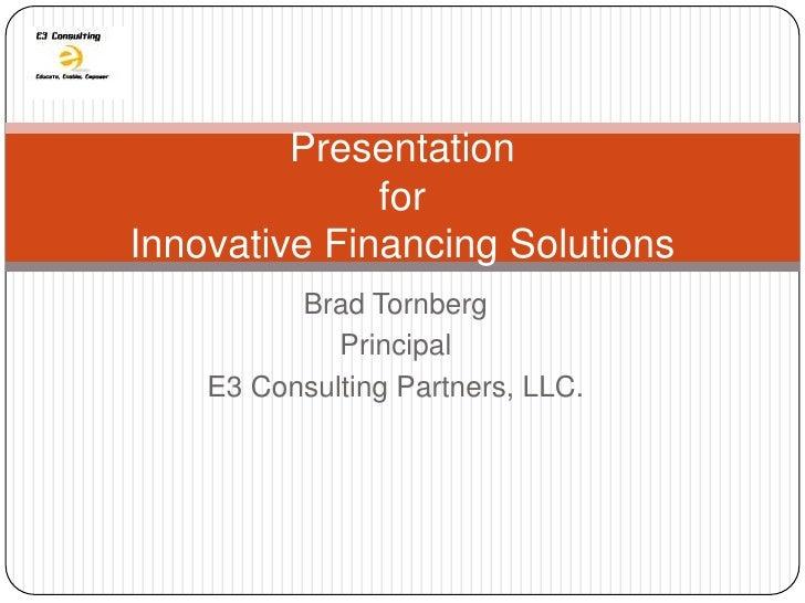 Presentation              forInnovative Financing Solutions          Brad Tornberg             Principal    E3 Consulting ...