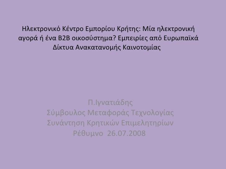 Ηλεκτρονικό Κέντρο Εμπορίου Κρήτης :  Μία ηλεκτρονική αγορά ή ένα Β2Β οικοσύστημα ?  Εμπειρίες από Ευρωπαϊκά Δίκτυα Ανακατ...