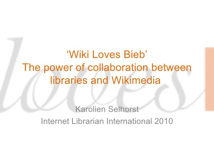 ' Wiki Loves Bieb' The power of collaboration between libraries and Wikimedia  Karolien Selhorst Internet Librarian Intern...