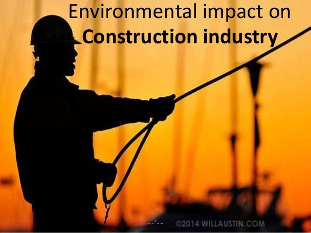impact of globalisation on construction industry Construction projects around the world have a significant impact on our environment, both on a local and a global scale every stage of the construction process has a measurable environmental impact: the mining processes used to source materials, the transportation of these materials to the building site from sources around the world, the .