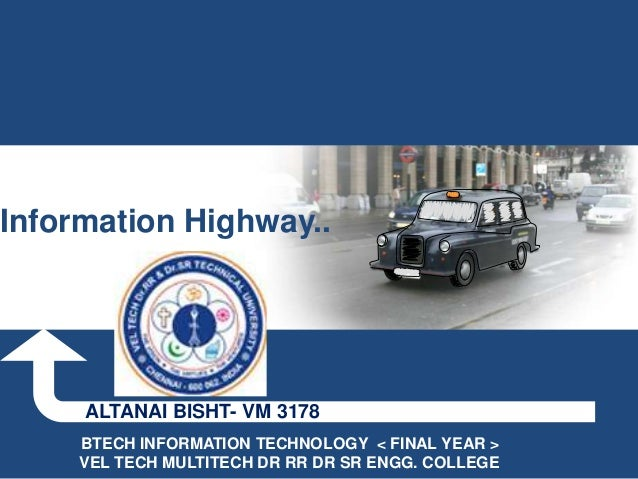 Information Highway..     ALTANAI BISHT- VM 3178     BTECH INFORMATION TECHNOLOGY < FINAL YEAR >     VEL TECH MULTITECH DR...